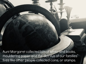 Aunt Margaret collected bits of silver and books, mouldering paper and the detritus of our families' lives like other people collected coins, or stamps.